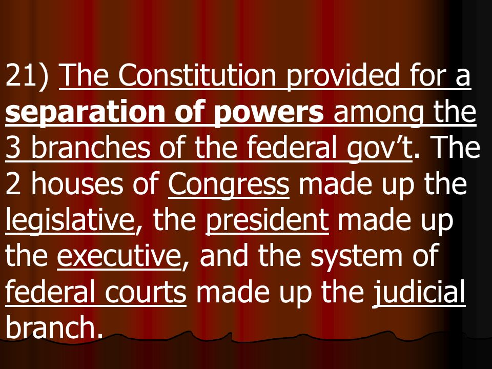 21) The Constitution provided for a separation of powers among the 3 branches of the federal gov't.