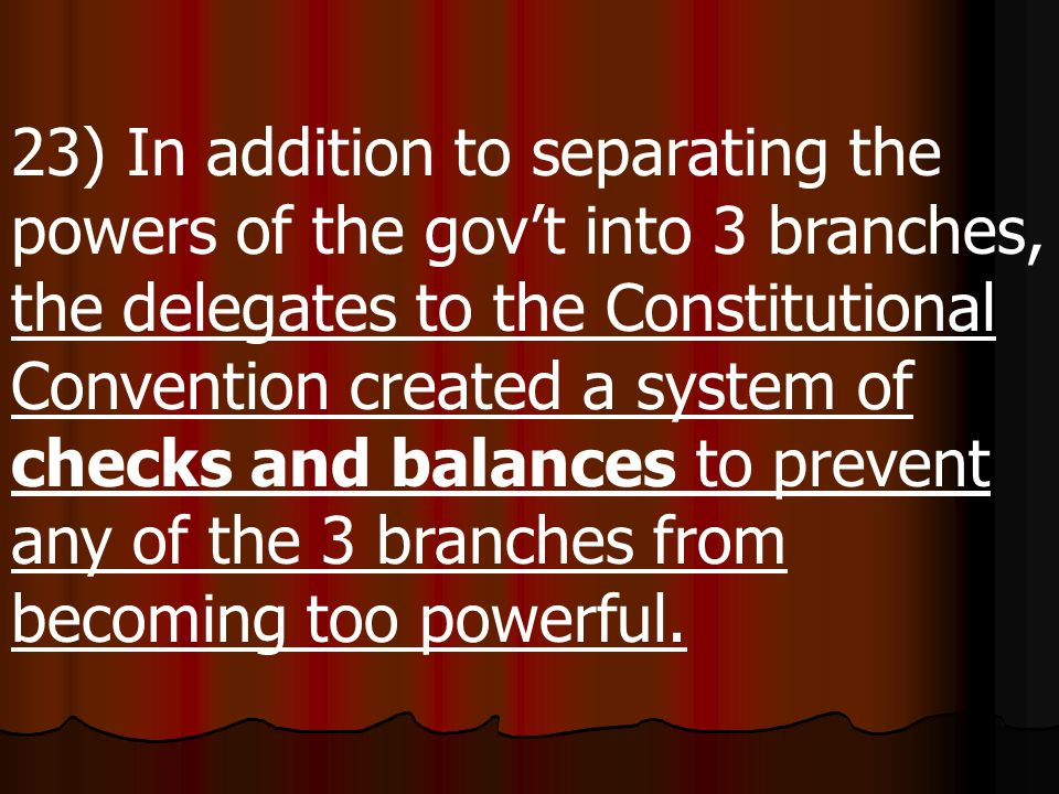 23) In addition to separating the powers of the gov't into 3 branches, the delegates to the Constitutional Convention created a system of checks and balances to prevent any of the 3 branches from becoming too powerful.
