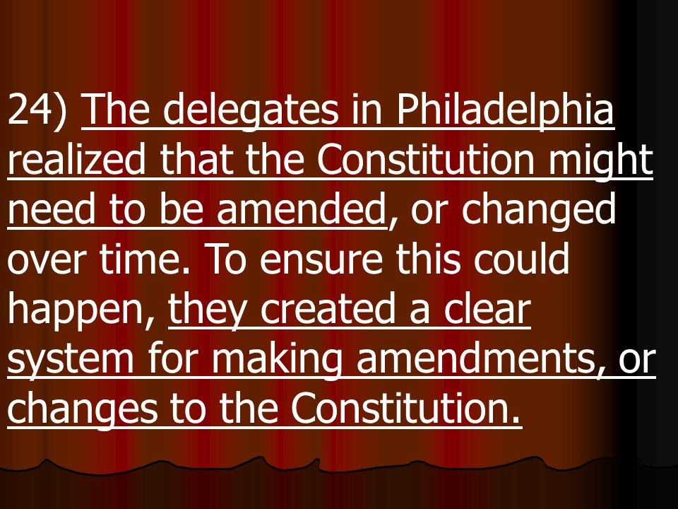 24) The delegates in Philadelphia realized that the Constitution might need to be amended, or changed over time.
