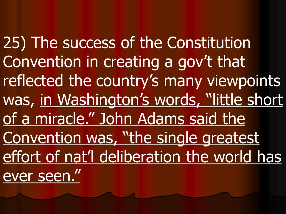 25) The success of the Constitution Convention in creating a gov't that reflected the country's many viewpoints was, in Washington's words, little short of a miracle. John Adams said the Convention was, the single greatest effort of nat'l deliberation the world has ever seen.