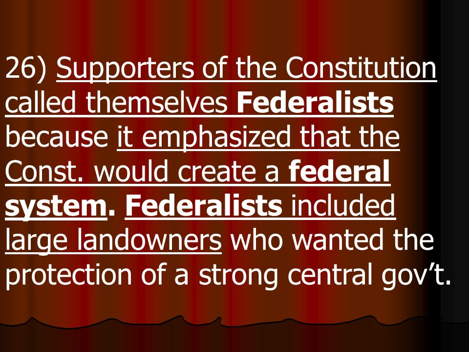26) Supporters of the Constitution called themselves Federalists because it emphasized that the Const.