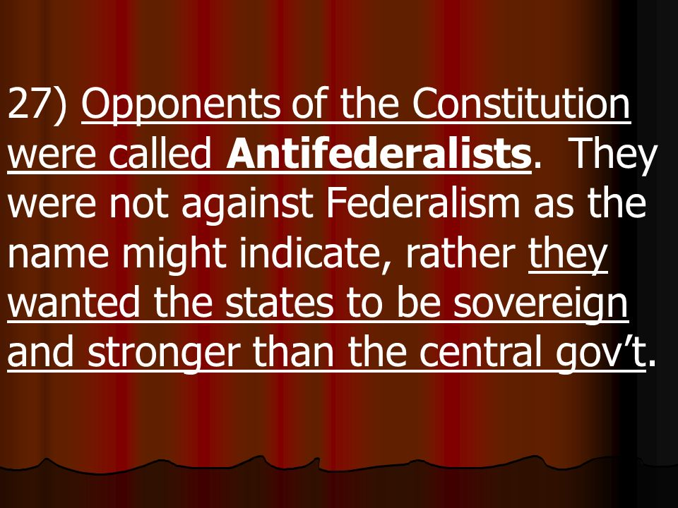 27) Opponents of the Constitution were called Antifederalists