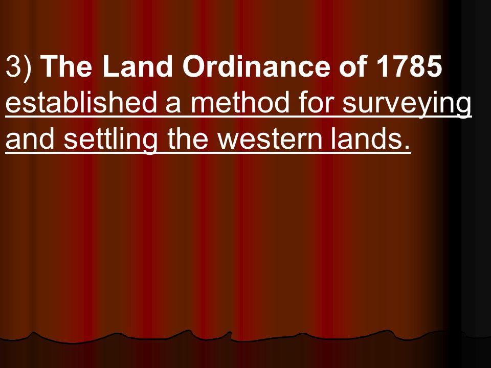 3) The Land Ordinance of 1785 established a method for surveying and settling the western lands.