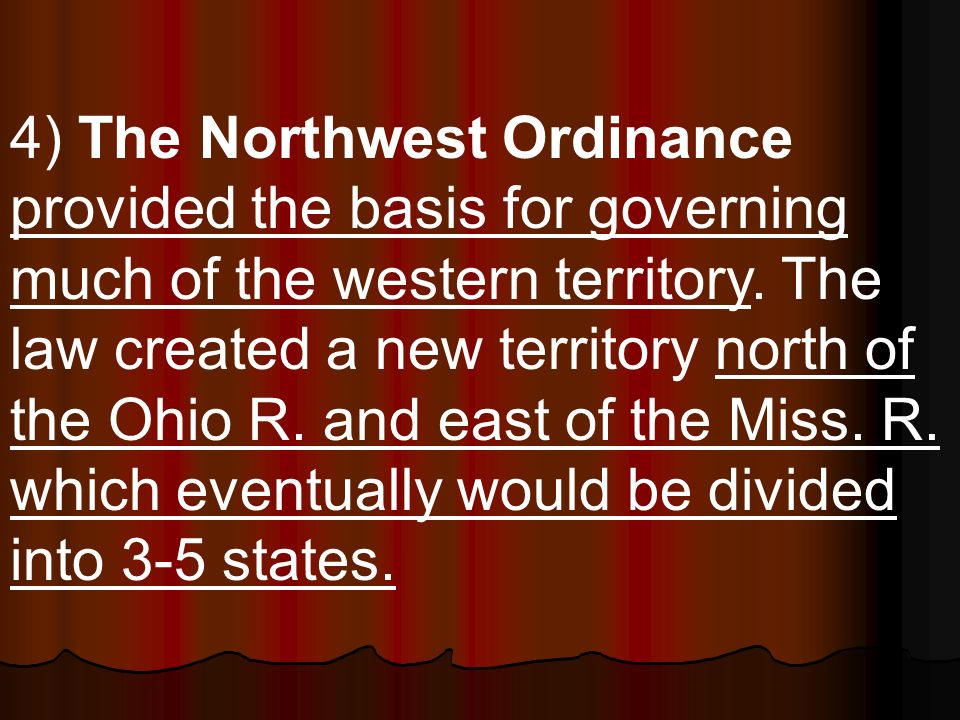 4) The Northwest Ordinance provided the basis for governing much of the western territory.