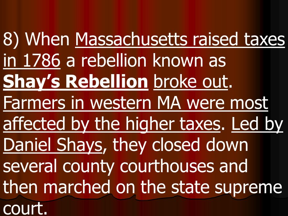 8) When Massachusetts raised taxes in 1786 a rebellion known as Shay's Rebellion broke out.