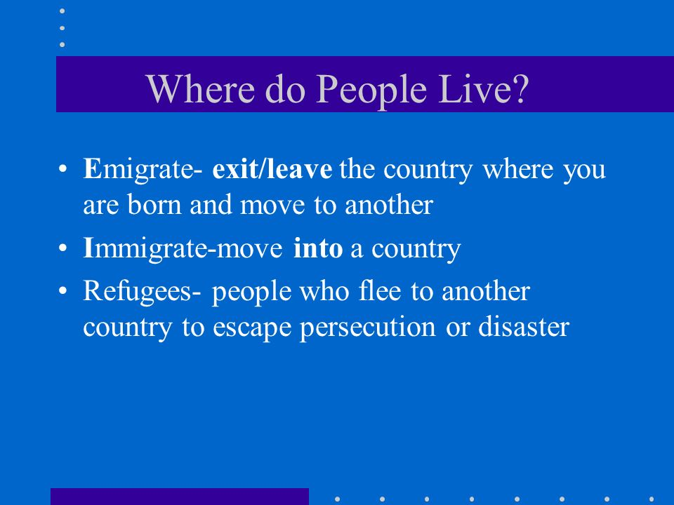 Where do People Live Emigrate- exit/leave the country where you are born and move to another. Immigrate-move into a country.