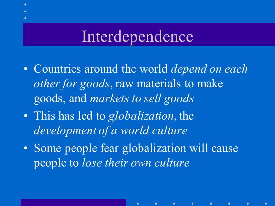 Interdependence Countries around the world depend on each other for goods, raw materials to make goods, and markets to sell goods.
