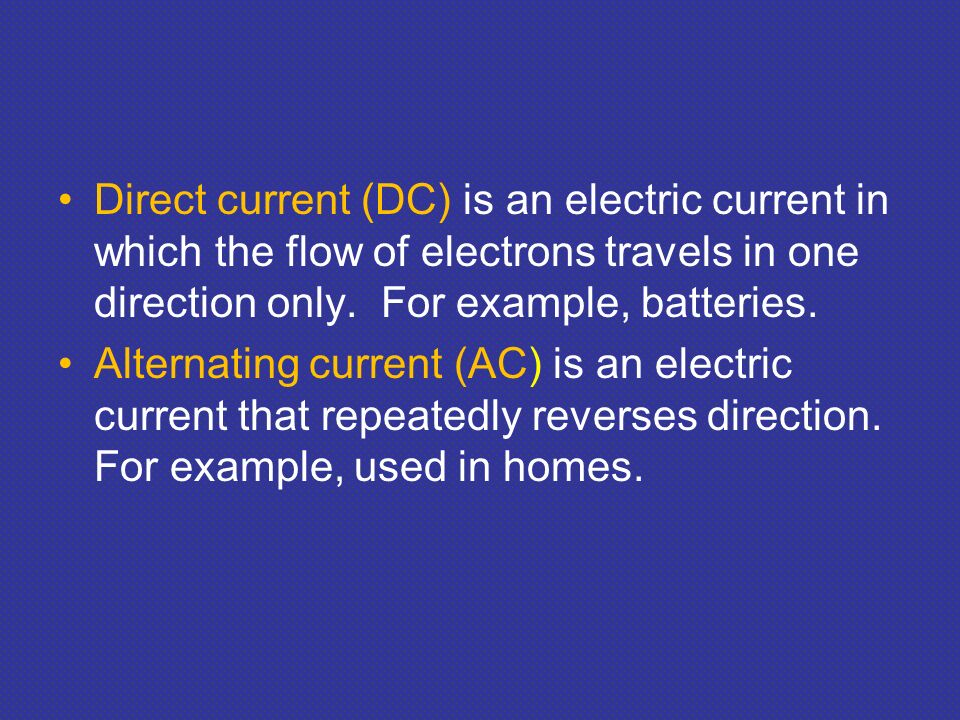 Direct current (DC) is an electric current in which the flow of electrons travels in one direction only. For example, batteries.