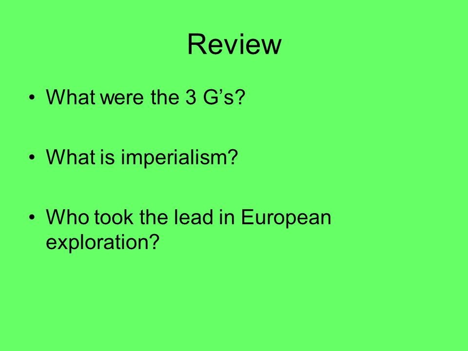 Review What were the 3 G's What is imperialism