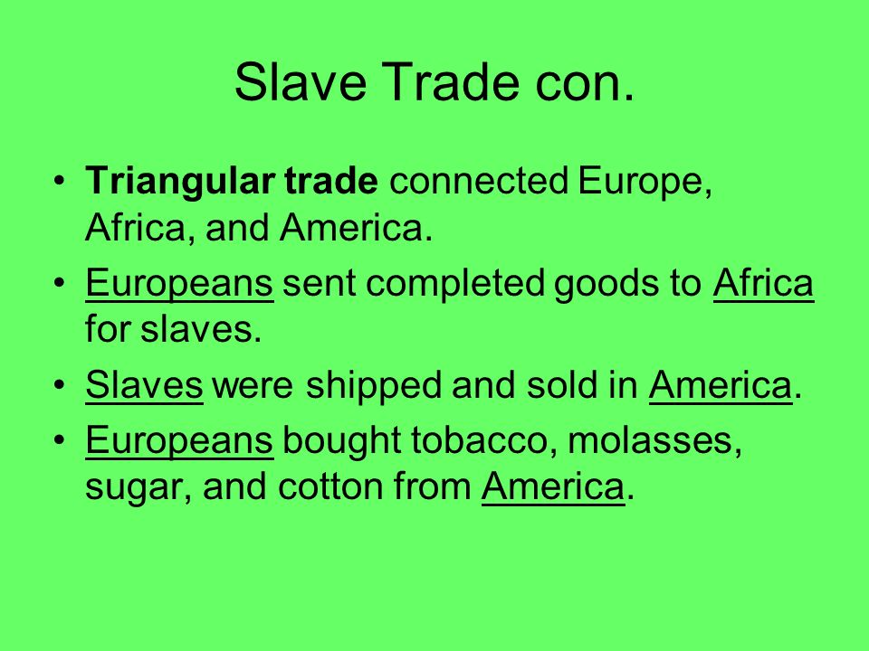 Slave Trade con. Triangular trade connected Europe, Africa, and America. Europeans sent completed goods to Africa for slaves.