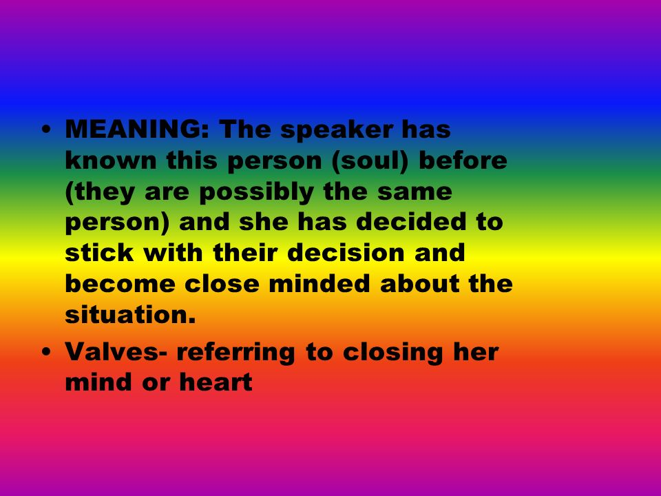 MEANING: The speaker has known this person (soul) before (they are possibly the same person) and she has decided to stick with their decision and become close minded about the situation.