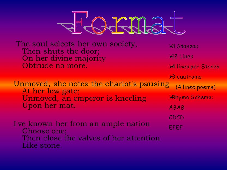 Format The soul selects her own society, Then shuts the door; On her divine majority Obtrude no more.