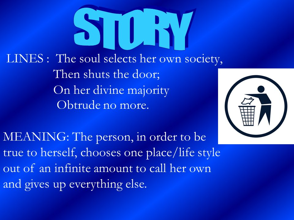 STORY LINES : The soul selects her own society, Then shuts the door; On her divine majority Obtrude no more.