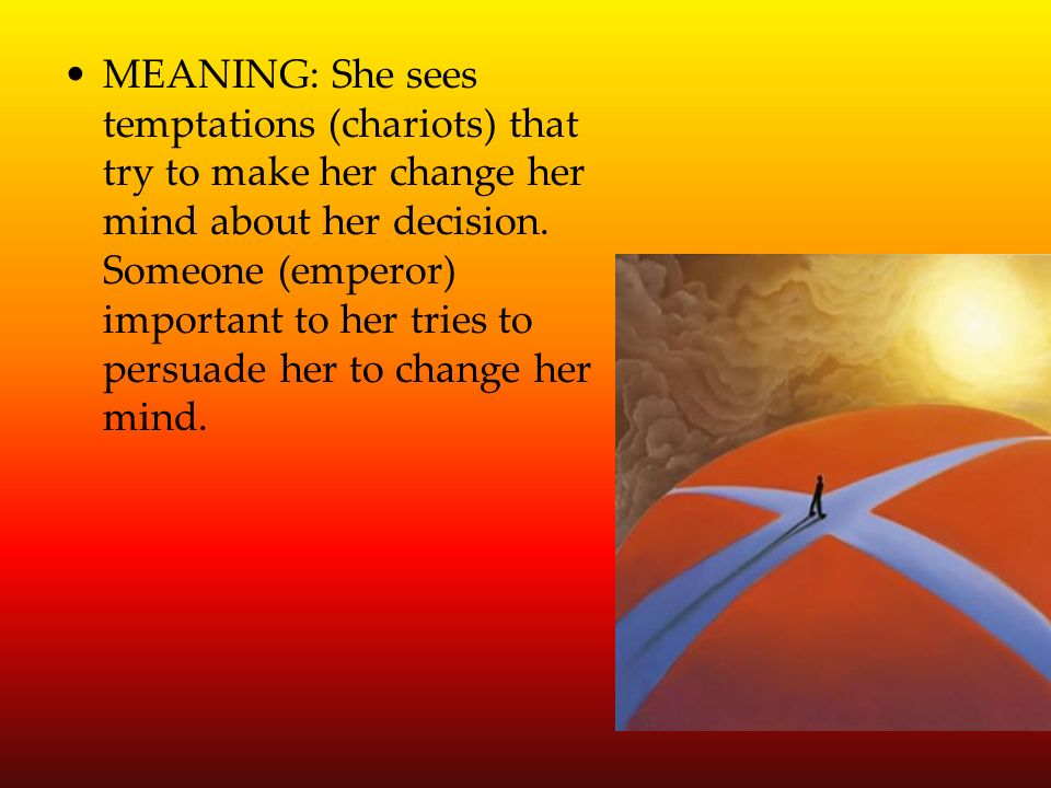 MEANING: She sees temptations (chariots) that try to make her change her mind about her decision.