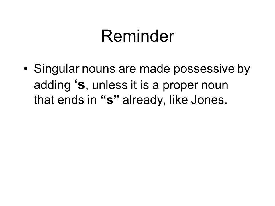Reminder Singular nouns are made possessive by adding 's, unless it is a proper noun that ends in s already, like Jones.