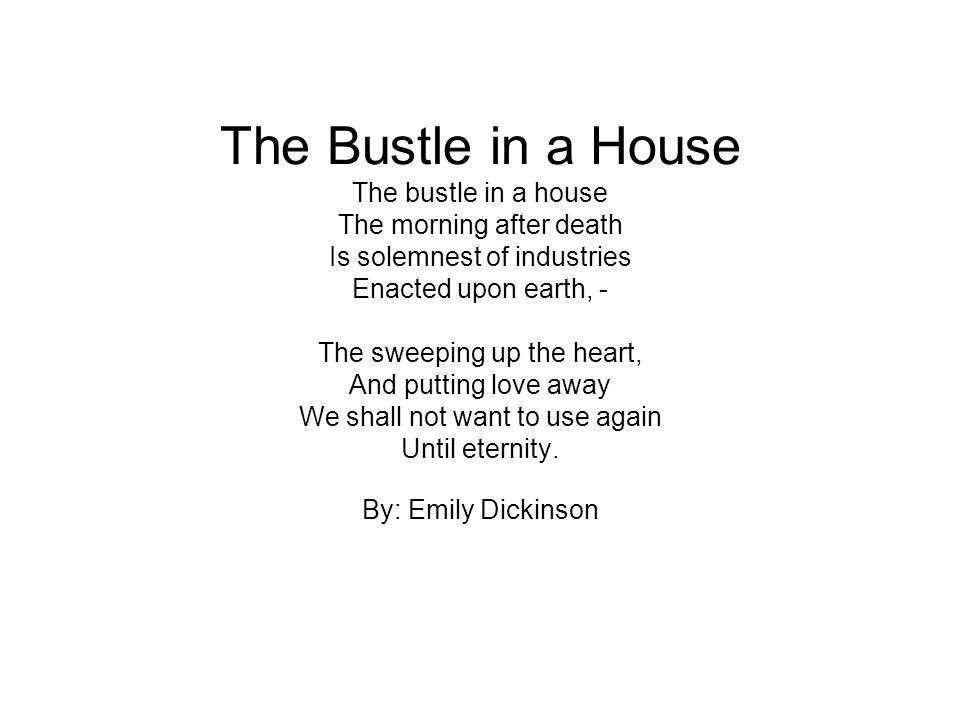 The Bustle in a House The bustle in a house The morning after death Is solemnest of industries Enacted upon earth, - The sweeping up the heart, And putting love away We shall not want to use again Until eternity.