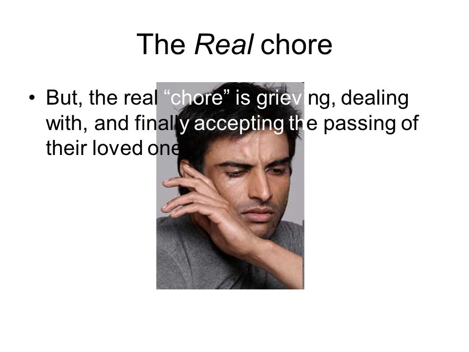 The Real chore But, the real chore is grieving, dealing with, and finally accepting the passing of their loved one.
