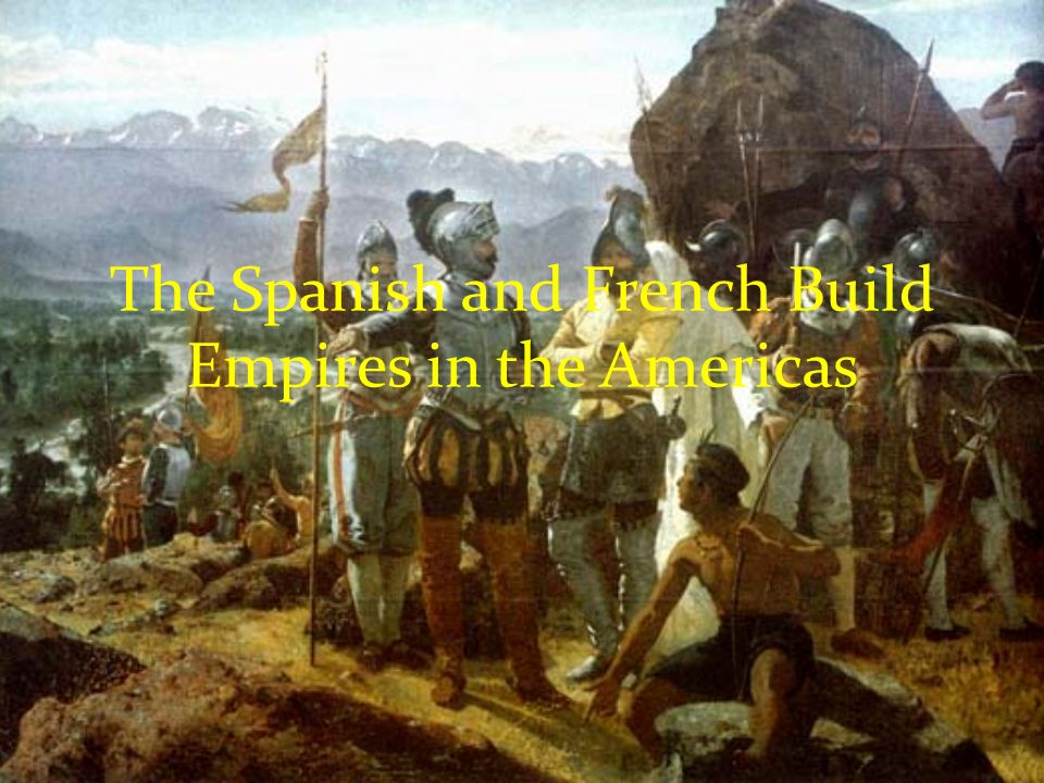 The Spanish and French Build Empires in the Americas