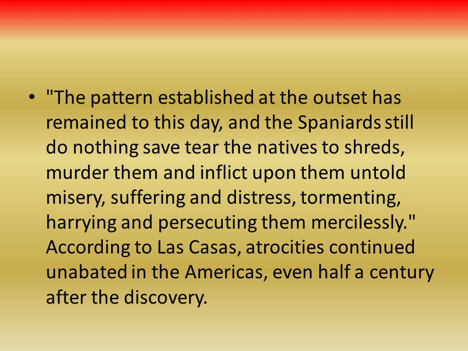 The pattern established at the outset has remained to this day, and the Spaniards still do nothing save tear the natives to shreds, murder them and inflict upon them untold misery, suffering and distress, tormenting, harrying and persecuting them mercilessly. According to Las Casas, atrocities continued unabated in the Americas, even half a century after the discovery.