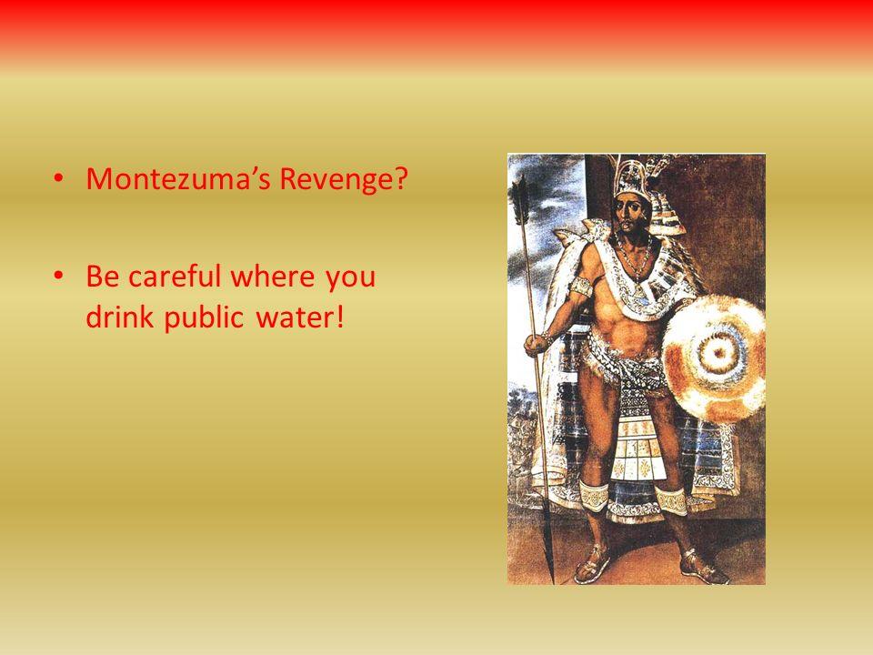 Montezuma's Revenge Be careful where you drink public water!