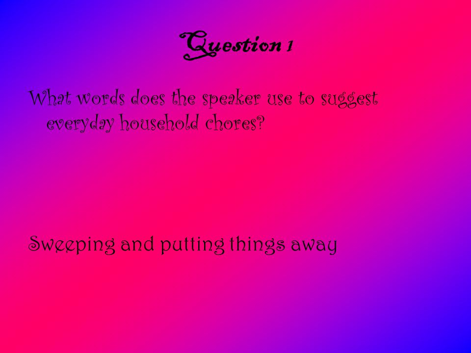 Question 1 What words does the speaker use to suggest everyday household chores.
