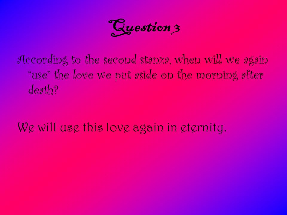 Question 3 According to the second stanza, when will we again use the love we put aside on the morning after death