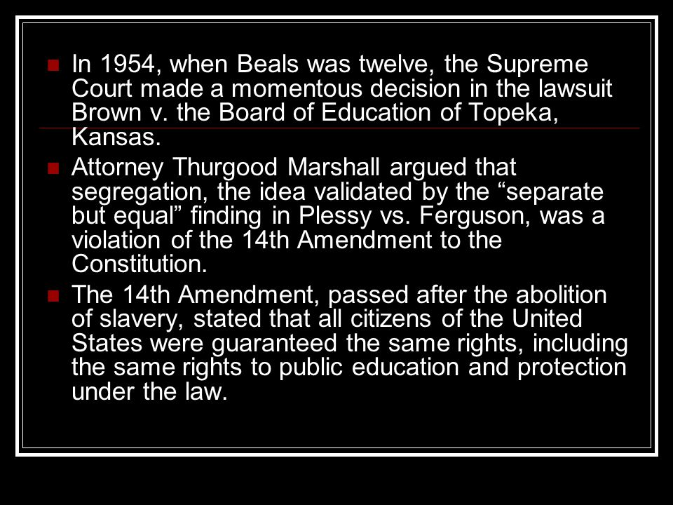 In 1954, when Beals was twelve, the Supreme Court made a momentous decision in the lawsuit Brown v. the Board of Education of Topeka, Kansas.