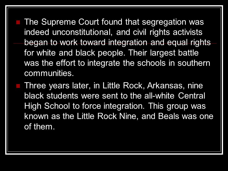 The Supreme Court found that segregation was indeed unconstitutional, and civil rights activists began to work toward integration and equal rights for white and black people. Their largest battle was the effort to integrate the schools in southern communities.