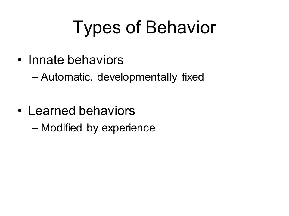 Types of Behavior Innate behaviors Learned behaviors