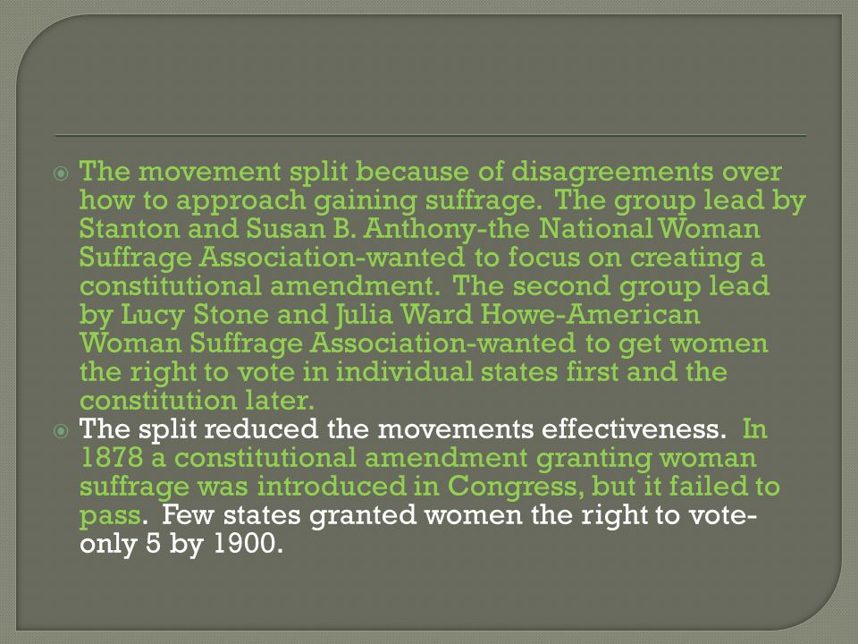 The movement split because of disagreements over how to approach gaining suffrage. The group lead by Stanton and Susan B. Anthony-the National Woman Suffrage Association-wanted to focus on creating a constitutional amendment. The second group lead by Lucy Stone and Julia Ward Howe-American Woman Suffrage Association-wanted to get women the right to vote in individual states first and the constitution later.