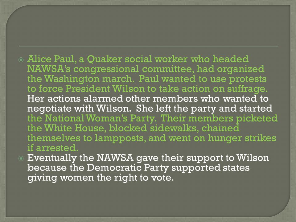 Alice Paul, a Quaker social worker who headed NAWSA's congressional committee, had organized the Washington march. Paul wanted to use protests to force President Wilson to take action on suffrage. Her actions alarmed other members who wanted to negotiate with Wilson. She left the party and started the National Woman's Party. Their members picketed the White House, blocked sidewalks, chained themselves to lampposts, and went on hunger strikes if arrested.