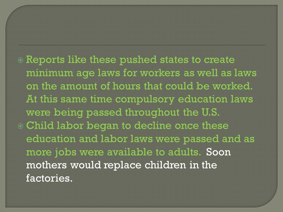 Reports like these pushed states to create minimum age laws for workers as well as laws on the amount of hours that could be worked. At this same time compulsory education laws were being passed throughout the U.S.