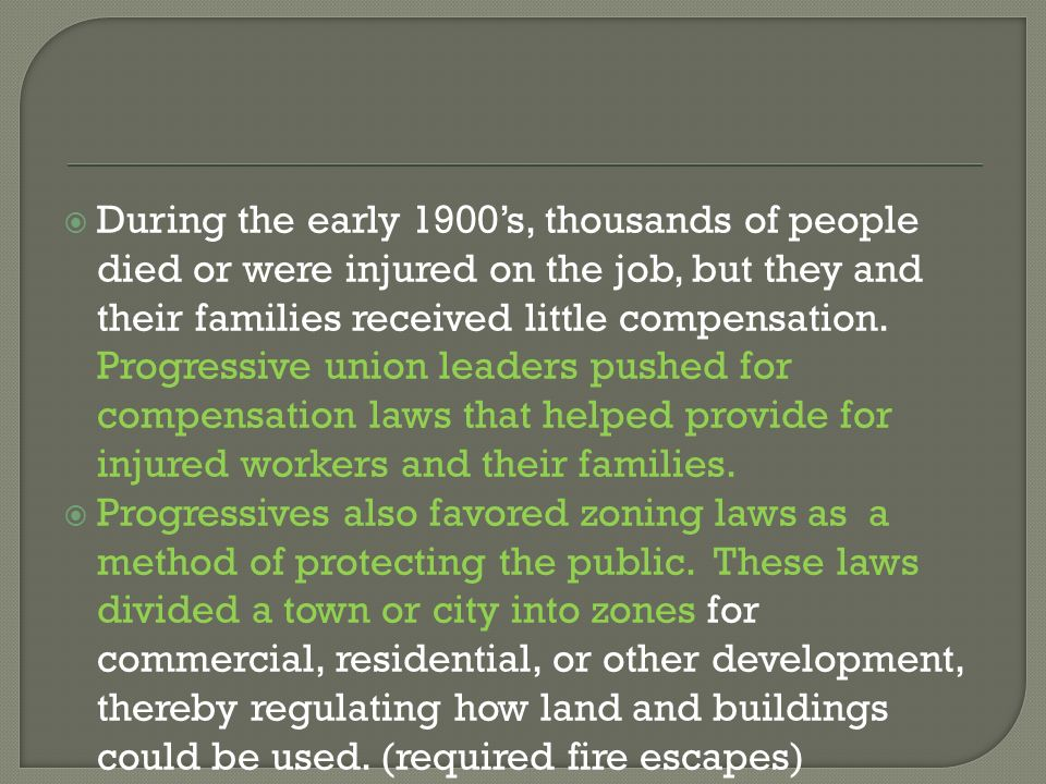 During the early 1900's, thousands of people died or were injured on the job, but they and their families received little compensation. Progressive union leaders pushed for compensation laws that helped provide for injured workers and their families.