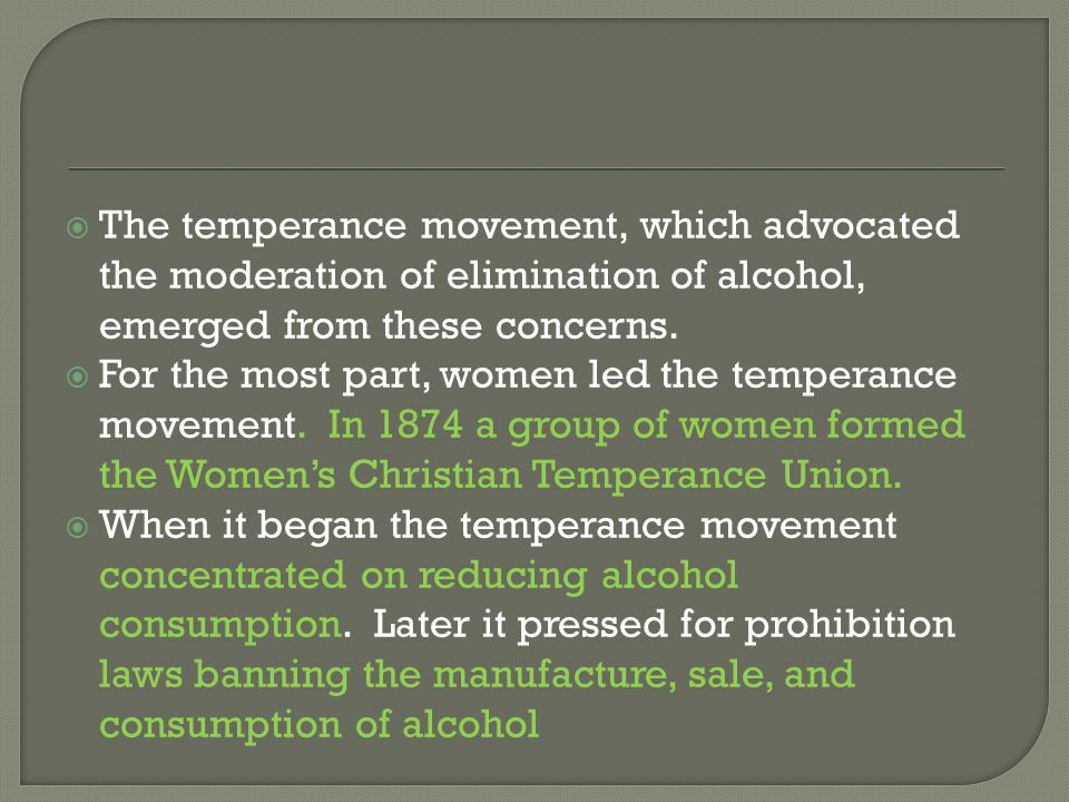 The temperance movement, which advocated the moderation of elimination of alcohol, emerged from these concerns.