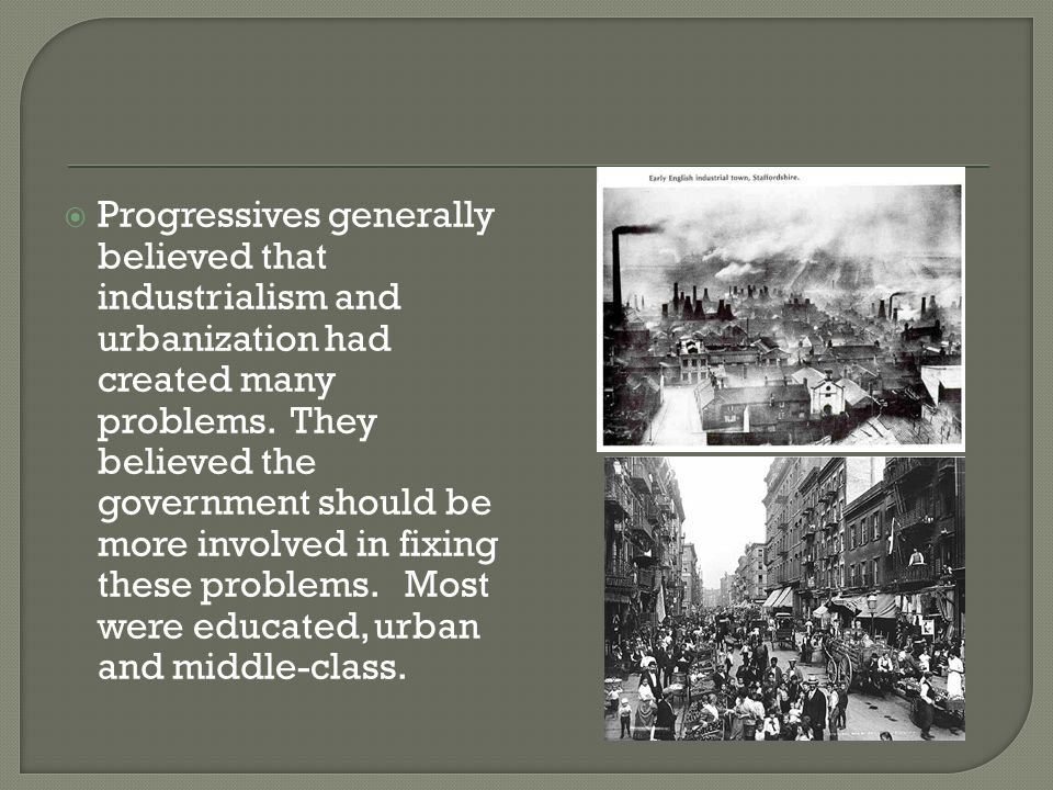 Progressives generally believed that industrialism and urbanization had created many problems.