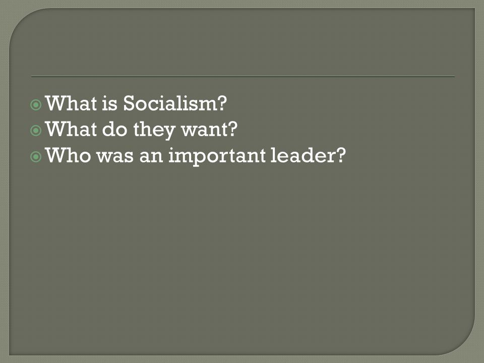 What is Socialism What do they want Who was an important leader