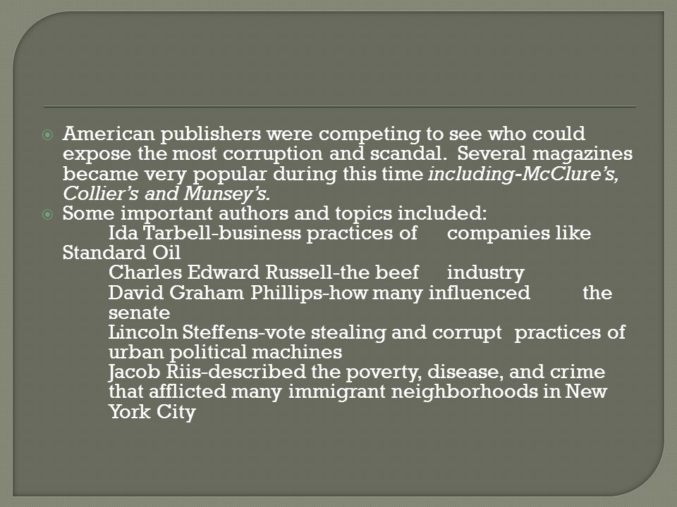 American publishers were competing to see who could expose the most corruption and scandal. Several magazines became very popular during this time including-McClure's, Collier's and Munsey's.