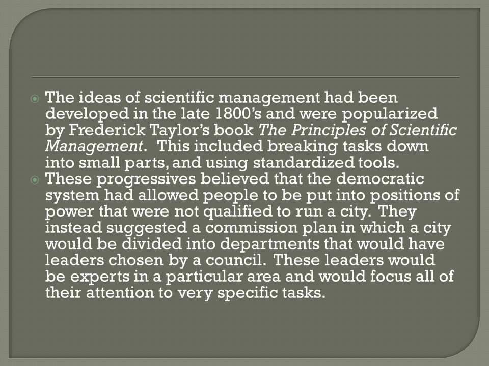 The ideas of scientific management had been developed in the late 1800's and were popularized by Frederick Taylor's book The Principles of Scientific Management. This included breaking tasks down into small parts, and using standardized tools.