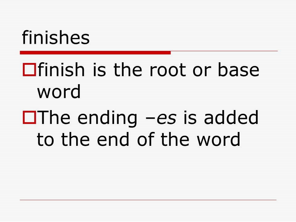 finishes finish is the root or base word The ending –es is added to the end of the word