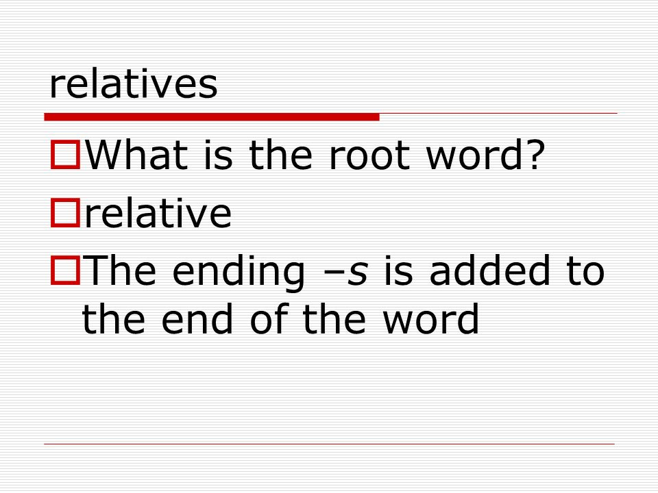 relatives What is the root word relative The ending –s is added to the end of the word