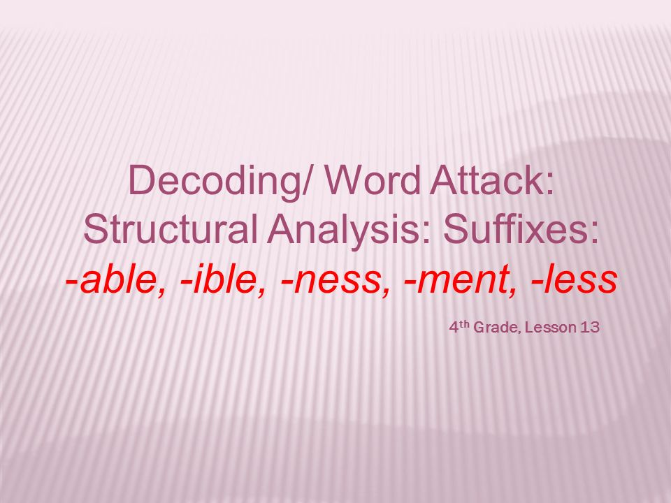 Decoding/ Word Attack: Structural Analysis: Suffixes: