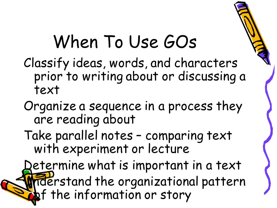 When To Use GOs Classify ideas, words, and characters prior to writing about or discussing a text.