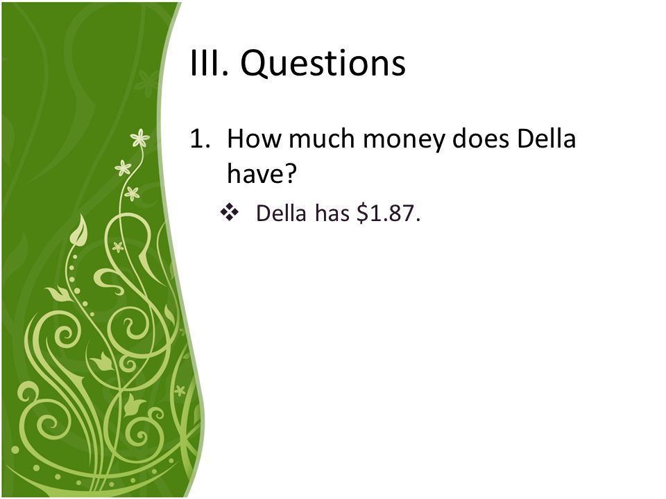 III. Questions How much money does Della have Della has $1.87.