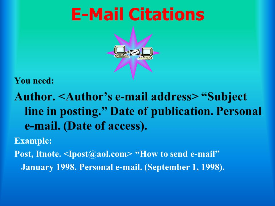 E-Mail Citations You need: Author. <Author's e-mail address> Subject line in posting. Date of publication. Personal e-mail. (Date of access).
