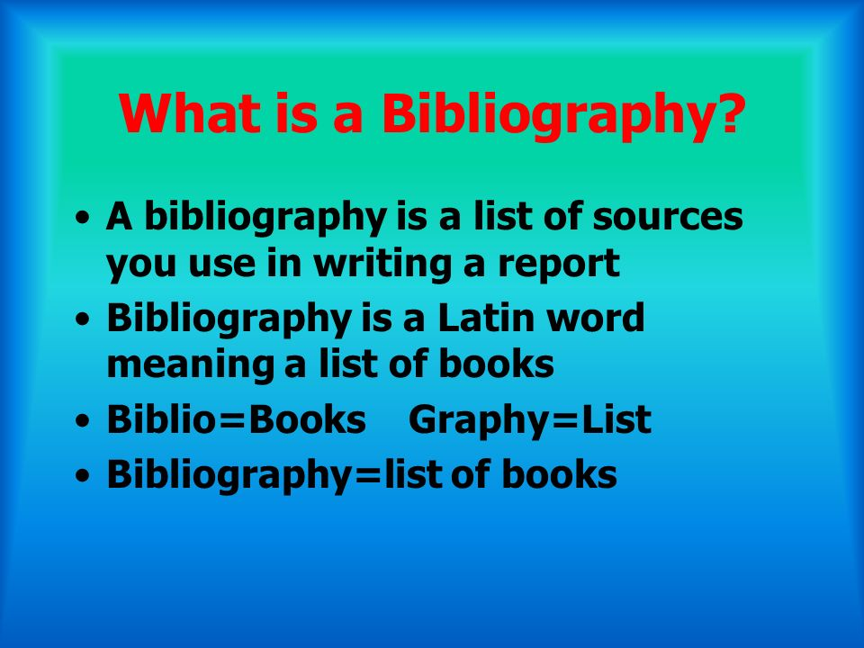 What is a Bibliography A bibliography is a list of sources you use in writing a report. Bibliography is a Latin word meaning a list of books.