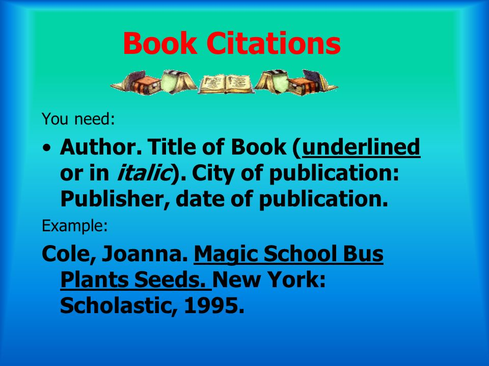 Book Citations You need: Author. Title of Book (underlined or in italic). City of publication: Publisher, date of publication.