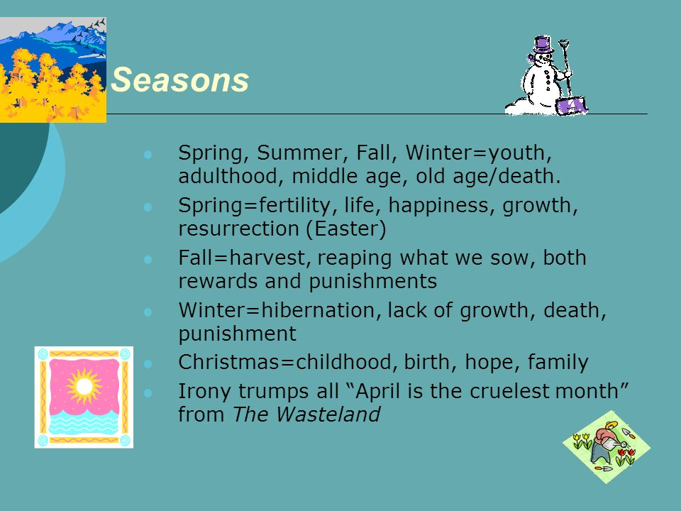 Seasons Spring, Summer, Fall, Winter=youth, adulthood, middle age, old age/death. Spring=fertility, life, happiness, growth, resurrection (Easter)