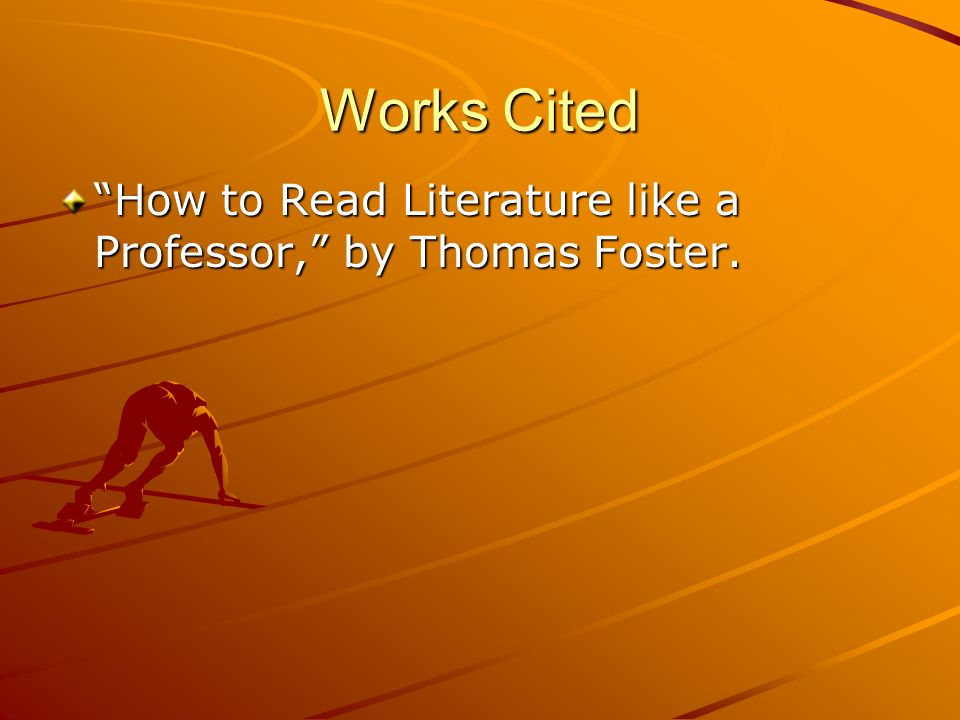 Works Cited How to Read Literature like a Professor, by Thomas Foster.