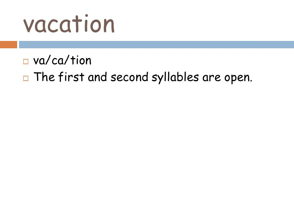 vacation va/ca/tion The first and second syllables are open.