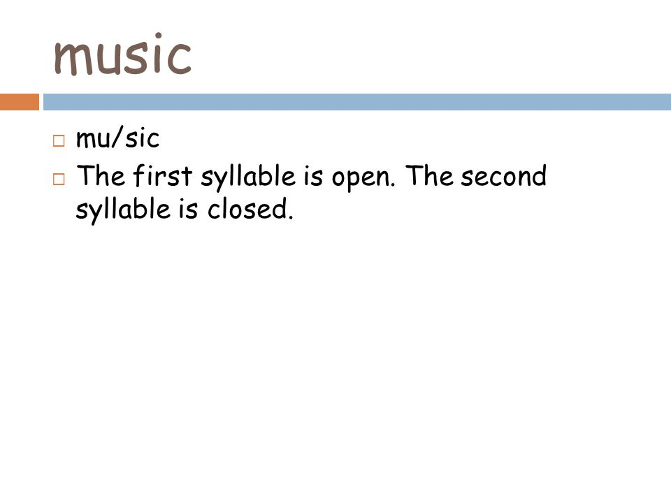 music mu/sic The first syllable is open. The second syllable is closed.
